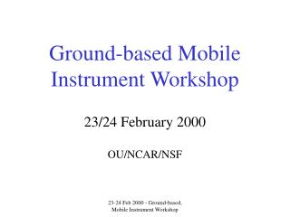 Ground-based Mobile Instrument Workshop 23/24 February 2000 OU/NCAR/NSF