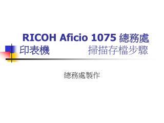 RICOH Aficio 1075  總務處印表機            掃描存檔步驟