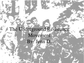 The Underground Resistance Movement By: Jenn D.