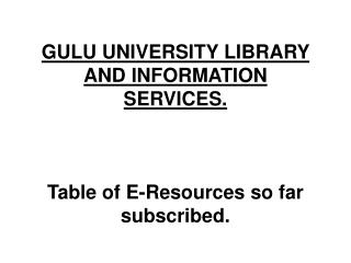 GULU UNIVERSITY LIBRARY AND INFORMATION SERVICES. Table of E-Resources so far subscribed.