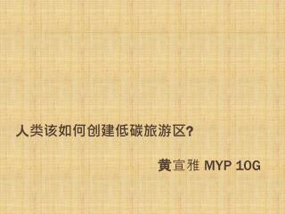 人类该如何创建低碳旅游区 ? 黄 宣雅  MYP 10G