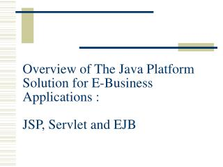 Overview of The Java Platform Solution for E-Business Applications : JSP, Servlet and EJB