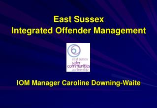 East Sussex  Integrated Offender Management          IOM Manager Caroline Downing-Waite