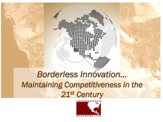 Borderless Innovation… Maintaining Competitiveness in the 21 st  Century