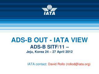 ADS-B OUT - IATA VIEW ADS-B SITF/11 –  Jeju, Korea 24 – 27 April 2012