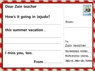 Dear  Zain  teacher How's it going in  Jejudo ?  this summer vacation . I miss you, too. From