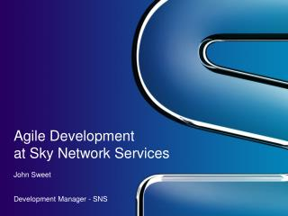 Agile Development  at Sky Network Services John Sweet Development Manager - SNS