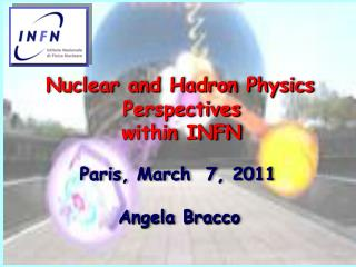 Nuclear and Hadron Physics  Perspectives within INFN Paris, March  7, 2011  Angela Bracco