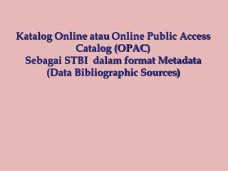 Katalog Online  atau  Online Public Access Catalog (OPAC ) Sebagai STBI  dalam format Metadata
