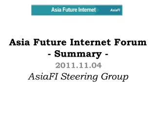 Asia Future Internet Forum - Summary - AsiaFI Steering Group