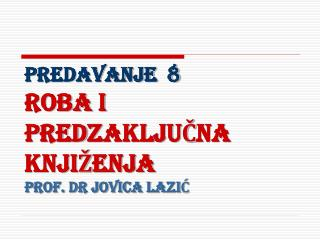 PREDAVANJE  8 ROBA I PREDZAKLJUCNA KNJI ENJA PROF. Dr Jovica LaziC