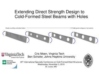 Extending Direct Strength Design to  Cold-Formed Steel Beams with Holes         Cris Moen, Virginia Tech   Ben Schafer,