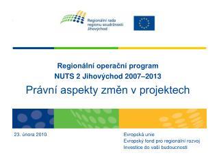 Regionální operační program NUTS 2 Jihovýchod 2007–2013 Právní aspekty změn v projektech