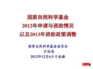 国家自然科学基金 2012 年申请与资助情况 以及 2013 年资助政策调整 国家自然科学基金委员会 计划局 2012 年 12 月 6 日于成都