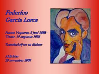 Feder co  Garc a Lorca  Fuente Vaqueros, 5 juni 1898  V znar, 19 augustus 1936  Toneelschrijver en dichter   Aldichter 2
