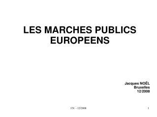 LES MARCHES PUBLICS EUROPEENS Jacques NOËL Bruxelles