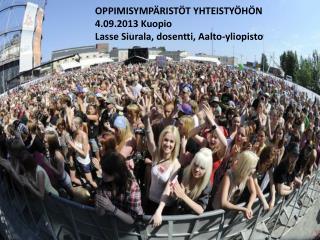 OPPIMISYMPÄRISTÖT YHTEISTYÖHÖN   4.09.2013 Kuopio Lasse Siurala, dosentti, Aalto-yliopisto