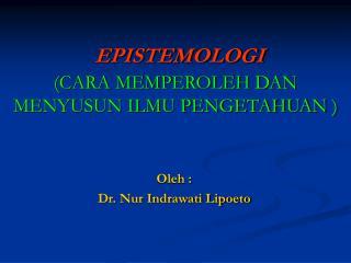 EPISTEMOLOGI (CARA MEMPEROLEH DAN MENYUSUN ILMU PENGETAHUAN )