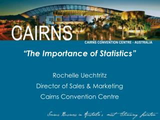 The Importance of Statistics   Rochelle Uechtritz Director of Sales  Marketing Cairns Convention Centre