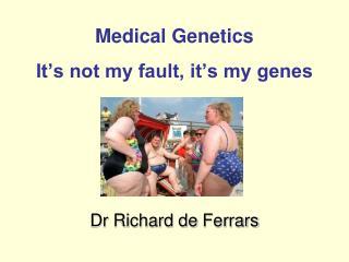 Medical Genetics It's not my fault, it's my genes
