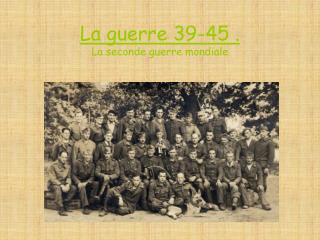 La guerre 39-45 . La seconde guerre mondiale