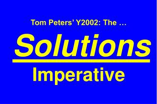 Tom Peters' Y2002: The … Solutions  Imperative