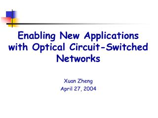 Enabling New Applications with Optical Circuit-Switched Networks Xuan Zheng April 27, 2004