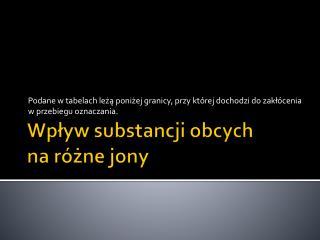 Wpływ substancji obcych  na różne jony