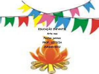 EDUCAÇÃO INFANTIL Arte nas  Festas juninas PROF. LETICIA JUNHO/2012