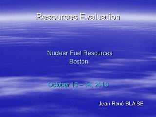 Resources  Evaluation Nuclear  Fuel  Resources Boston October  13 – 14, 2010