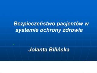 Bezpieczeństwo pacjentów w systemie ochrony zdrowia  Jolanta Bilińska