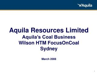Aquila Resources Limited Aquila's Coal Business Wilson HTM FocusOnCoal Sydney March 2008