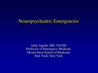 Neuropsychiatric Emergencies      Andy Jagoda, MD, FACEP Professor of Emergency Medicine Mount Sinai School of Medicine