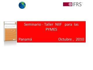 Seminario - Taller  NIIF   para  las  PYMES  Panam                             Octubre ,  2010
