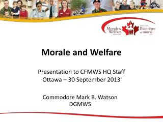Morale and Welfare Presentation to CFMWS HQ Staff Ottawa – 30 September 2013