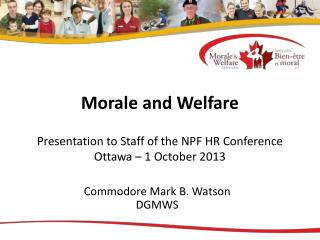 Morale and Welfare Presentation to Staff of the NPF HR Conference Ottawa – 1 October 2013