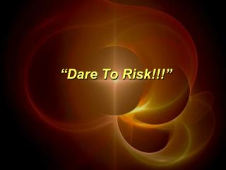 """Dare To Risk!!!"""