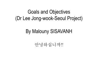 Goals and Objectives ( Dr  Lee Jong- wook -Seoul Project ) By  Malouny  SISAVANH