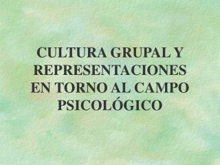 CULTURA GRUPAL Y REPRESENTACIONES EN TORNO AL CAMPO PSICOL GICO