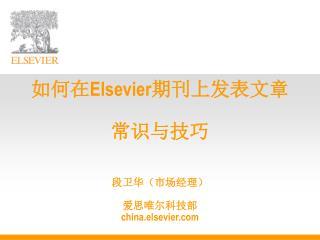 如何在 Elsevier 期刊上发表文章 常识与技巧 段卫华(市场经理) 爱思唯尔科技部 c h ina.elsevier