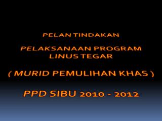 PELAN TINDAKAN  PELAKSANAAN PROGRAM LINUS TEGAR ( MURID PEMULIHAN KHAS )  PPD SIBU 2010 - 2012