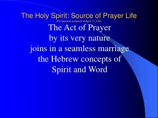 The Holy Spirit: Source of Prayer Life JPII General audience of April 17, 1991