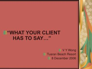 """""""WHAT YOUR CLIENT   HAS TO SAY…"""" V Y Wong Tuaran Beach Resort 8 December 2006"""