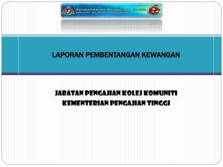LAPORAN PEMBENTANGAN KEWANGAN  Jabatan Pengajian Kolej Komuniti  Kementerian Pengajian Tinggi