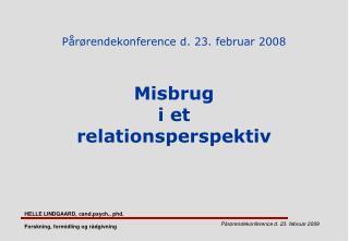 Pårørendekonference d. 23. februar 2008 Misbrug  i et  relationsperspektiv