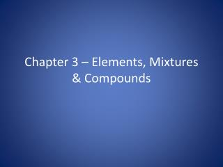 Chapter 3 – Elements, Mixtures & Compounds