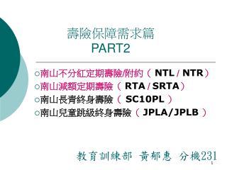 南山不分紅定期壽險 / 附約(  NTL  /  NTR ) 南山減額定期壽險(  RTA  /  SRTA ) 南山長青終身壽險 ( SC10PL )