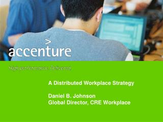A Distributed Workplace Strategy  Daniel B. Johnson Global Director, CRE Workplace