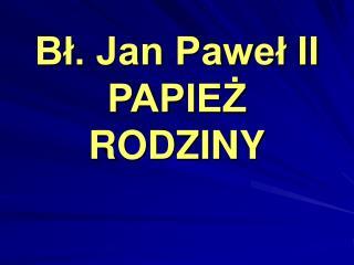 B?. Jan Pawe? II PAPIE? RODZINY