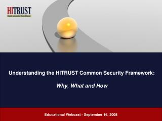 Understanding the HITRUST Common Security Framework:  Why, What and How